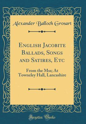 English Jacobite Ballads, Songs and Satires, Etc: From the Mss; At Towneley Hall, Lancashire