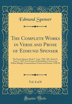 The Complete Works in Verse and Prose of Edmund Spenser, Vol. 8 of 8: The Faerie Queene: Book V. Cant. VIII.-XII., Book VI. Cant. I.-XII.; Two Cantos of Mutabilitie; Letter to Sir Walter Raleigh, Commendatory Poems and Sonnet; 1590-96