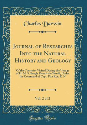 Journal of Researches Into the Natural History and Geology, Vol. 2 of 2: Of the Countries Visited During the Voyage of H. M. S. Beagle Round the World, Under the Command of Capt. Fitz Roy, R. N