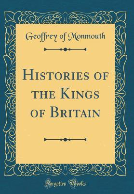 Histories of the Kings of Britain (Classic Reprint)