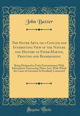 The Sister Arts, or a Concise and Interesting View of the Nature and History of Paper-Making, Printing and Bookbinding: Being Designed to Unite Entertainment with Information Concerning Those Arts, with Which the Cause of Literature Is Peculiarly Connecte