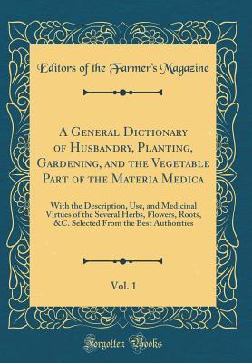 A General Dictionary of Husbandry, Planting, Gardening, and the Vegetable Part of the Materia Medica, Vol. 1: With the Description, Use, and Medicinal Virtues of the Several Herbs, Flowers, Roots, &C. Selected from the Best Authorities