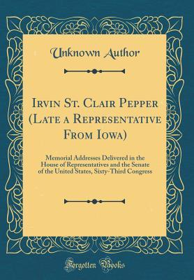 Irvin St. Clair Pepper (Late a Representative from Iowa): Memorial Addresses Delivered in the House of Representatives and the Senate of the United States, Sixty-Third Congress