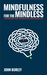 Mindfulness for the Mindless: A No Nonsense Guide to Breaking Free From a Mindless Life