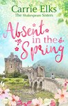 #NewRelease ~ Absent In The Spring (Shakespeare Sisters #3) by Carrie Elks ~ #5StarReview @carrieelks