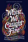 When We Caught Fire by Anna Godbersen
