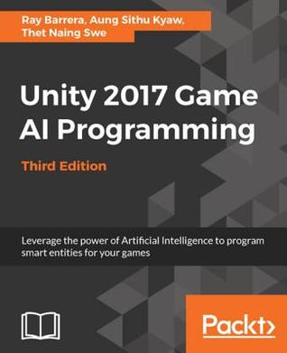 Unity 2017 Game AI Programming - Third Edition: Leverage the Power of Artificial Intelligence to Program Smart Entities for Your Games, 3rd Edition