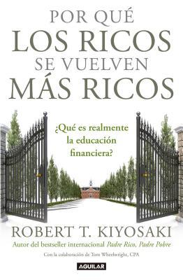 Por Que Los Ricos Se Vuelven Mas Ricos: Que Es Realmente La Educacion Financiera?/Why the Rich Are Getting Richer: What Is Financial Education..Really?: Que Es Realmente La Educacion Financiera?