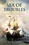 Sea of Troubles: The European Conquest of the Islamic Mediterranean c1750-1914