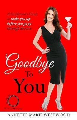 Goodbye to You: A Girlfriend's Guide to Wake You Up Before You Go Go Through Divorce