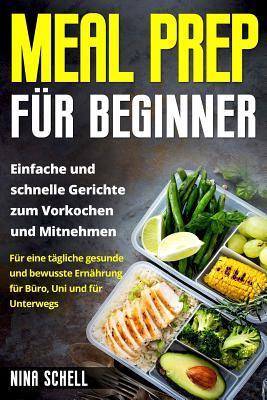 Meal Prep Fur Beginner: Einfache Und Schnelle Gerichte Zum Vorkochen Und Mitnehmen. Fur Eine Tagliche Gesunde Und Bewusste Ernahrung Fur Buro, Uni Und Fur Unterwegs.