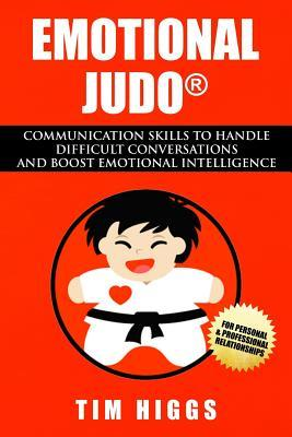 Emotional Judo: Communication Skills to Handle Difficult Conversations and Boost Emotional Intelligence