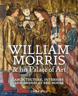 William Morris and His Palace of Art: Architecture, Interiors and Design at Red House par Tessa Wild