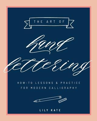The Art of Hand Lettering: How-To Lessons & Practice for Modern Calligraphy