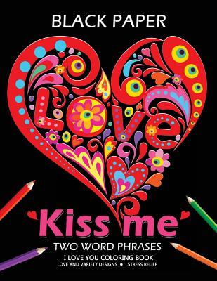 Kiss Me ! I Love You Coloring Book: Best Two Word Phrases Motivation and Inspirational on Black Paper