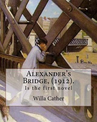 Alexander's Bridge, (1912). by: Willa Cather: Willa Sibert Cather ( December 7, 1873 - April 24, 1947) Was an American Writer . in 1923 She Was Awarded the Pulitzer Prize for One of Ours (1922), a Novel Set During World War I.