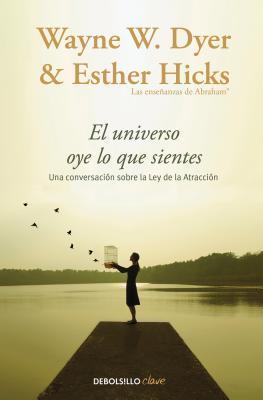 El Universo oye lo que sientes por Wayne  Dyer, Esther  Hicks