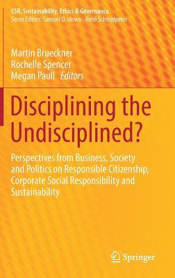 disciplining-the-undisciplined-perspectives-from-business-society-and-politics-on-responsible-citizenship-corporate-social-responsibility-and-sustainability