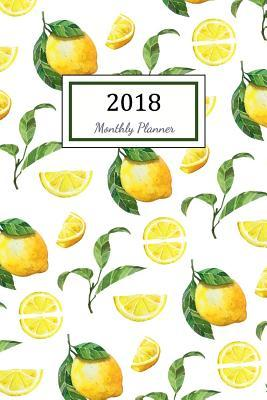 2018 Monthly Planner: 2018 Planner Weekly and Monthly: 365 Day 52 Week Daily Weekly and Monthly Academic Calendar Agenda Schedule Organizer Logbook and Journal Notebook Lemon Cover