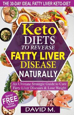 Keto-Diets to Reverse Fatty Liver Disease Naturally: An Ultimate Strategic Guide to Cure Fatty Liver Disease and Lose Weight in 30 Days