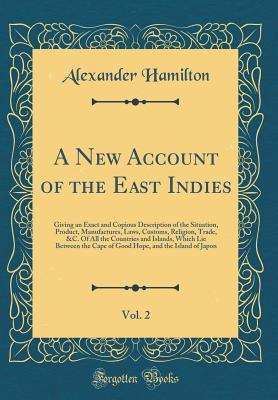 A New Account of the East Indies, Vol. 2: Giving an Exact and Copious Description of the Situation, Product, Manufactures, Laws, Customs, Religion, Trade, &c. of All the Countries and Islands, Which Lie Between the Cape of Good Hope, and the Island of Jap