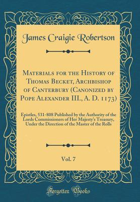 Materials for the History of Thomas Becket, Archbishop of Canterbury (Canonized by Pope Alexander III., A. D. 1173), Vol. 7: Epistles, 531-808 Published by the Authority of the Lords Commissioners of Her Majesty's Treasury, Under the Direction of the Ma
