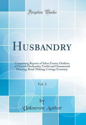 Husbandry, Vol. 3: Comprising Reports of Select Farms; Outlines of Flemish Husbandry; Useful and Ornamental Planting; Road-Making; Cottage Economy
