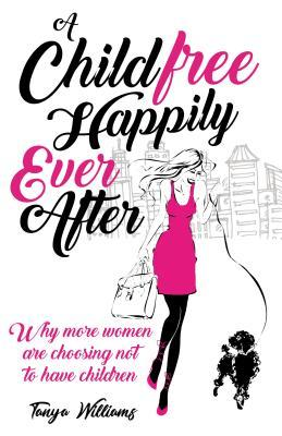 A Childfree Happily Ever After: Why More Women Are Choosing Not to Have Children
