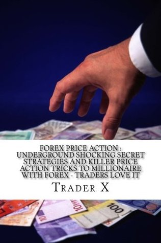 Forex Price Action: Underground Shocking Secret Strategies and Killer Price Action Tricks to Millionaire with Forex - Traders Love It: Dump the 9-5, Live Anywhere, Become the New Rich