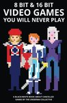 8 bit & 16 bit Video Games You Will Never Play (Video Games You Will Never Play - Economic Edition) (Volume 1)