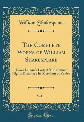 Loves Labour's Lost; A Midsommer Nights Dreame; The Merchant of Venice (The Complete Works of William Shakespeare, Vol. 3)