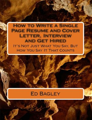 How to Write a Single Page Resume and Cover Letter, Interview and Get Hired: It's Not Just What You Say, But How You Say It That Counts