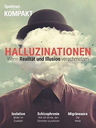 Spektrum Kompakt - Halluzinationen: Wenn Realität und Illusion verschmelzen
