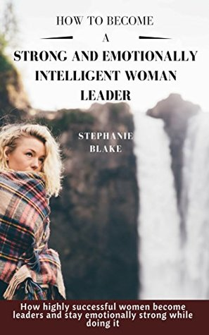 How to become a strong and emotionally intelligent woman leader: How highly successful women become leaders and stay emotionally strong while doing it