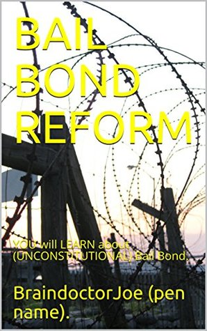 BAIL BOND REFORM: YOU will LEARN about (UNCONSTITUTIONAL) Bail Bond. (BraindoctorJoe Book 11)