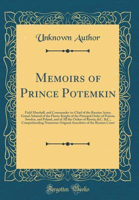 Memoirs of Prince Potemkin: Field Marshall, and Commander-In-Chief of the Russian Army; Grand Admiral of the Fleets; Knight of the Principal Order of Prussia, Sweden, and Poland, and of All the Orders of Russia; &C. &C., Comprehending Numerous Original an
