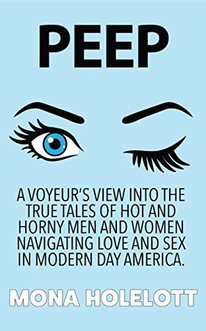 PEEP: A VOYEUR'S VIEW INTO THE TRUE TALES OF HOT AND HORNY MEN AND WOMEN NAVIGATING LOVE AND SEX IN MODERN DAY AMERICA.