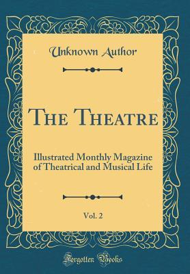 The Theatre, Vol. 2: Illustrated Monthly Magazine of Theatrical and Musical Life