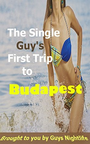 The Single Guy's First Trip To Budapest: A travel guide to help guys get the most out of the nightlife in Budapest on their trip