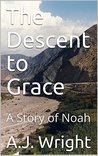 The Descent to Grace: A Story of Noah (Tales of the Arc Book 1)