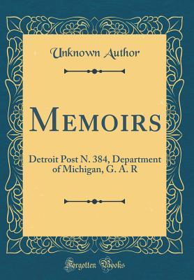 Memoirs: Detroit Post N. 384, Department of Michigan, G. A. R
