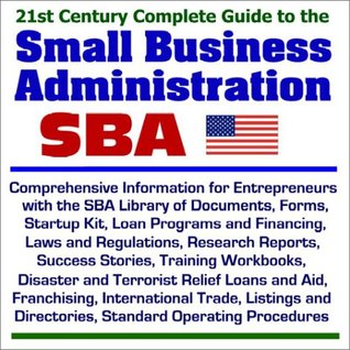 21st Century Complete Guide to the Small Business Administration (SBA): Comprehensive Information for Entrepreneurs with the SBA Library of Documents, ... and Financing, Laws and Regulations, and more