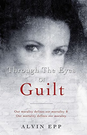 """Through the Eyes of Guilt: Motivation of Life """" THROUGH the EYES of GUILT---- our morality defines our mortality and our mortality defines our morality"""