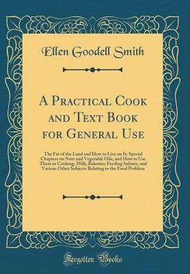 A Practical Cook and Text Book for General Use: The Fat of the Land and How to Live on It; Special Chapters on Nuts and Vegetable Oils, and How to Use Them in Cooking; Milk; Bakeries; Feeding Infants, and Various Other Subjects Relating to the Food Proble