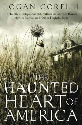 The Haunted Heart of America: In-Depth Investigations of the Villisca Ax Murder House, Myrtles Plantation & Other Frightful Sites