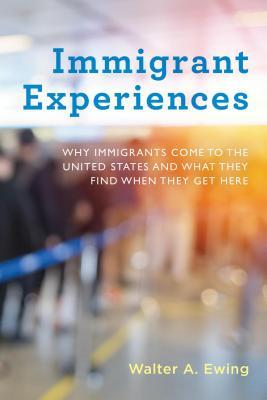 Immigrant Experiences: Why Immigrants Come to the United States and What They Find When They Get Here