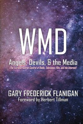 Wmd: Angels, Devils, & the Media: The Extraterrestrial Control of Radio, Television, Film, and the Internet