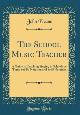 The School Music Teacher: A Guide to Teaching Singing in Schools by Tonic Sol-Fa Notation and Staff Notation