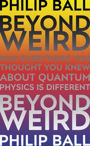 Image result for Beyond Weird: Why Everything You Thought You Knew about Quantum Physics is Different by Philip Ball