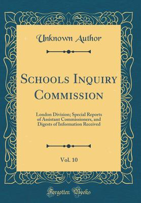 Schools Inquiry Commission, Vol. 10: London Division; Special Reports of Assistant Commissioners, and Digests of Information Received